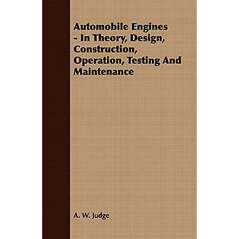Automobile Engines  In Theory Design Construction Operation Testing And Maintenance by Judge & A. W.