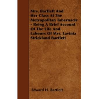 Mrs. Bartlett And Her Class At The Metropolitan Tabernacle  Being A Brief Account Of The Life And Labours Of Mrs. Lavinia Strickland Bartlett by Bartlett & Edward H.