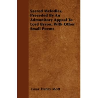 Sacred Melodies Preceded By An Admonitory Appeal To Lord Byron With Other Small Poems by Mott & Isaac Henry