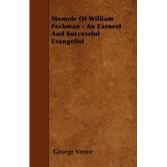 Memoir Of William Feckman  An Earnest And Successful Evangelist by Vance & George