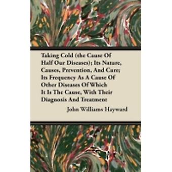 Taking Cold the Cause of Half Our Diseases Its Nature Causes Prevention and Cure Its Frequency as a Cause of Other Diseases of Which It Is the by Hayward & John Williams