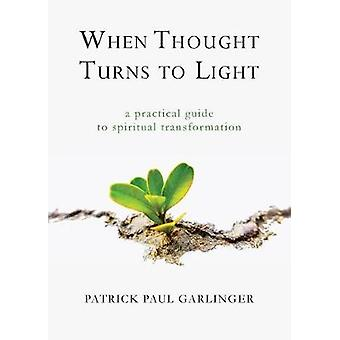 When Thought Turns to Light A Practical Guide to Spiritual Transformation by Garlinger & Patrick Paul