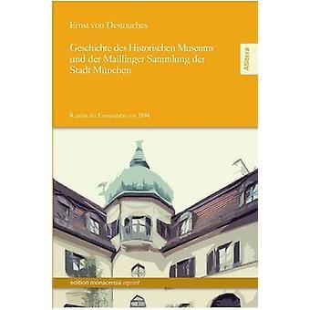 Geschichte Des Historischen Museums Und Der Maillinger Sammlung Der Stadt Munchen by Destouches & Ernst Von
