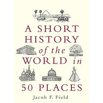 Short History of the World in 50 Places by Jacob F Field