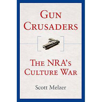 Gun Crusaders - The NRA's Culture War de Scott Melzer - 9780814795507