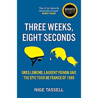 Three Weeks - Eight Seconds - The Epic Tour de France of 1989 by Nige
