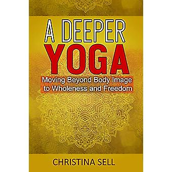 A Deeper Yoga - Moving Beyond Body Image to Wholeness and Freedom by C