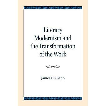 Literary Modernism and the Transformation of the Work by James F. Kna