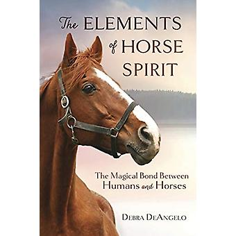 The Elements of Horse Spirit  The Magical Bond Between Humans and Horses by Debra Deangelo