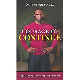 Courage to Continue - Steps for Boldly Surmounting Life's Adversities