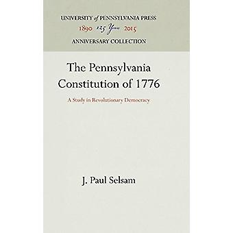 The Pennsylvania Constitution of 1776 - A Study in Revolutionary Democ