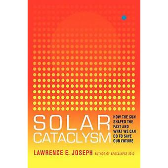Solar Cataclysm  How the Sun Shaped the Past and What We Can Do to Save Our Future by Lawrence E Joseph
