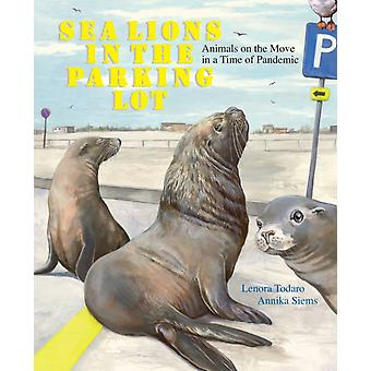Sea Lions in the Parking Lot  Animals on the Move in a Time of Pandemic by Lenora Todaro & Illustrated by Annika Siems