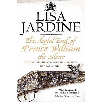 The Awful End of Prince William the Silent  The First Assassination of a Head of State with a HandGun by Lisa Jardine