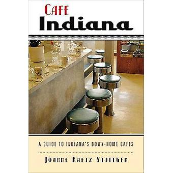 Cafe Indiana - A Guide to Indiana's Down-home Cafes by Joanne Raetz St