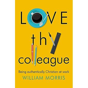 Love thy Colleague - Being Authentically Christian at Work by William