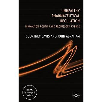 Unhealthy Pharmaceutical Regulation Innovation Politics and Promissory Science by Davis & Courtney