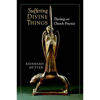 Suffering Divine Things Theology as Church Practice by Hutter & Reinhard