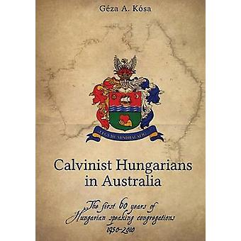 Calvinist Hungarians in Australia The first 60 years of Hungarian speaking congregations 19502010 by Kosa & Geza Attila