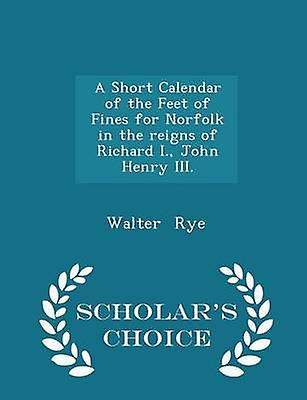 A Short Calendar of the Feet of Fines for Norfolk in the reigns of Richard I. John Henry III.  Scholars Choice Edition by Rye & Walter