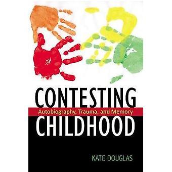 Contesting Childhood Autobiography Trauma and Memory de Kate Douglas
