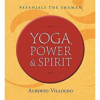 Yoga Power and Spirit by Alberto Villoldo