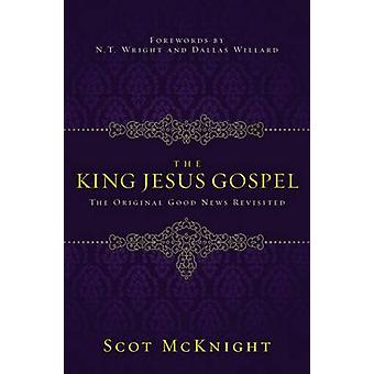 The King Jesus Gospel The Original Good News Revisited by McKnight & Scot