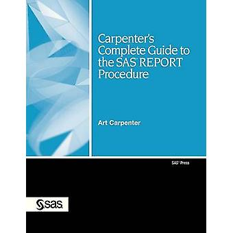 Carpenters Complete Guide to the SAS Report Procedure by Carpenter & Art