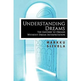 Understanding Dreams The Gateway to Dreams Without Dream Interpretation by Siivola & Markku