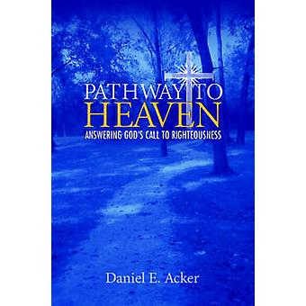 Pathway to Heaven  Answering Gods Call to Righteousness by Acker & Daniel E.