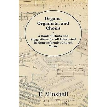 Organs Organists and Choirs  A Book of Hints and Suggestions for All Interested in Nonconformist Church Music by Minshall & E.