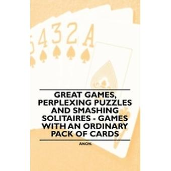 Great Games Perplexing Puzzles and Smashing Solitaires  Games with an Ordinary Pack of Cards by Anon