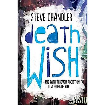 Death Wish The Path through Addiction to a Glorious Life by Chandler & Steve
