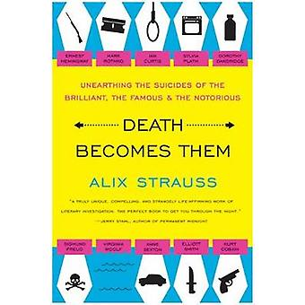 Death Becomes Them Unearthing the Suicides of the Brilliant the Famous and the Notorious by Strauss & Alix