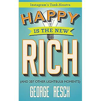 Happy Is the New Rich - (and 207 Other Lightbulb Moments) by George Re