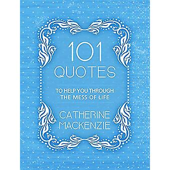 101 Quotes to Help You Through the Mess of Life by Catherine MacKenzi