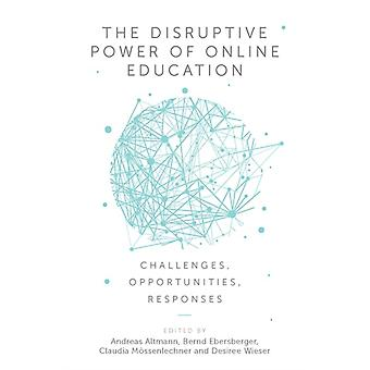 The Disruptive Power of Online Education by Edited by Andreas Altmann & Edited by Bernd Ebersberger & Edited by Claudia Moessenlechner & Edited by D sir e Wieser