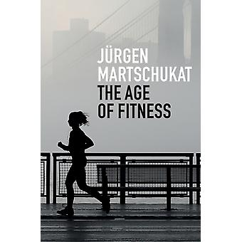The Age of Fitness  How the Body Came to Symbolize Success and Achievement by J rgen Martschukat & Translated by Alex Skinner