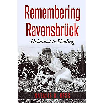Remembering Ravensbruck - Holocaust to Healing by Natalie B Hess - 978