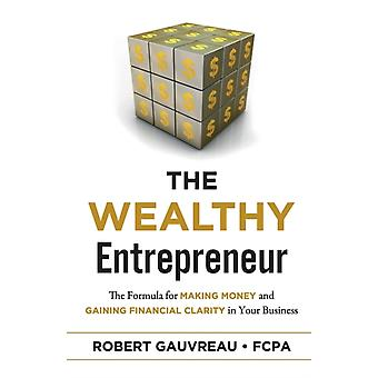The Wealthy Entrepreneur  The Formula for Making Money and Gaining Financial Clarity in Your Business by Robert Gauvreau Fcpa