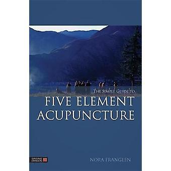 De eenvoudige gids voor vijf elementen acupunctuur door Nora Franglen - 97818