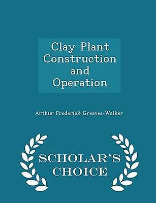 Clay Plant Construction and Operation  Scholars Choice Edition by GreavesWalker & Arthur Frederick
