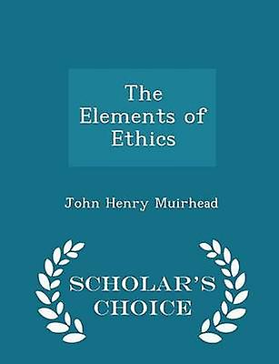 The Elements of Ethics  Scholars Choice Edition by Muirhead & John Henry