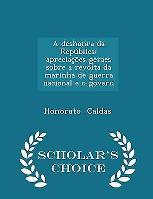 A deshonra da Repblica apreciaes geraes sobre a revolta da marinha de guerra nacional e o govern  Scholars Choice Edition by Caldas & Honorato