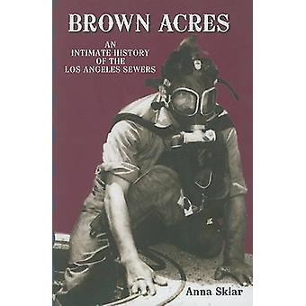 Brown Acres - An Intimate History of the Los Angeles Sewers by Anna Sk