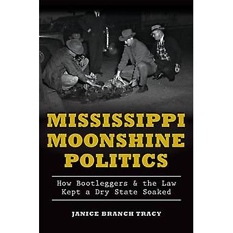 Mississippi Moonshine Politics - - How Bootleggers & the Law Kept a Dry
