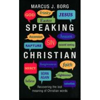 Speaking Christian Recovering The Lost Meaning Of Christian Words by Borg & Marcus J.