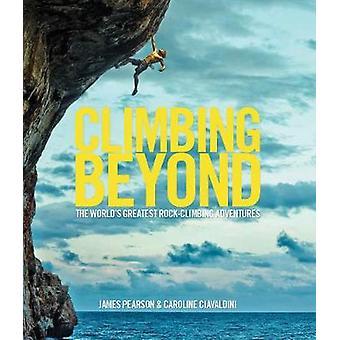Climbing Beyond  The worlds greatest rock climbing adventures by James Pearson & Caroline Ciavaldini