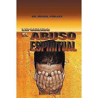 Exponiendo El Abuso Espiritual by Perlaza & Dr Miguel