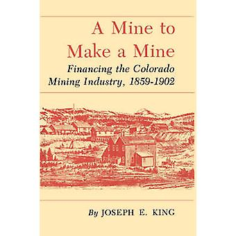 A Mine to Make a Mine Financing the Colorado Mining Industry 18591902 by King & Joseph E.